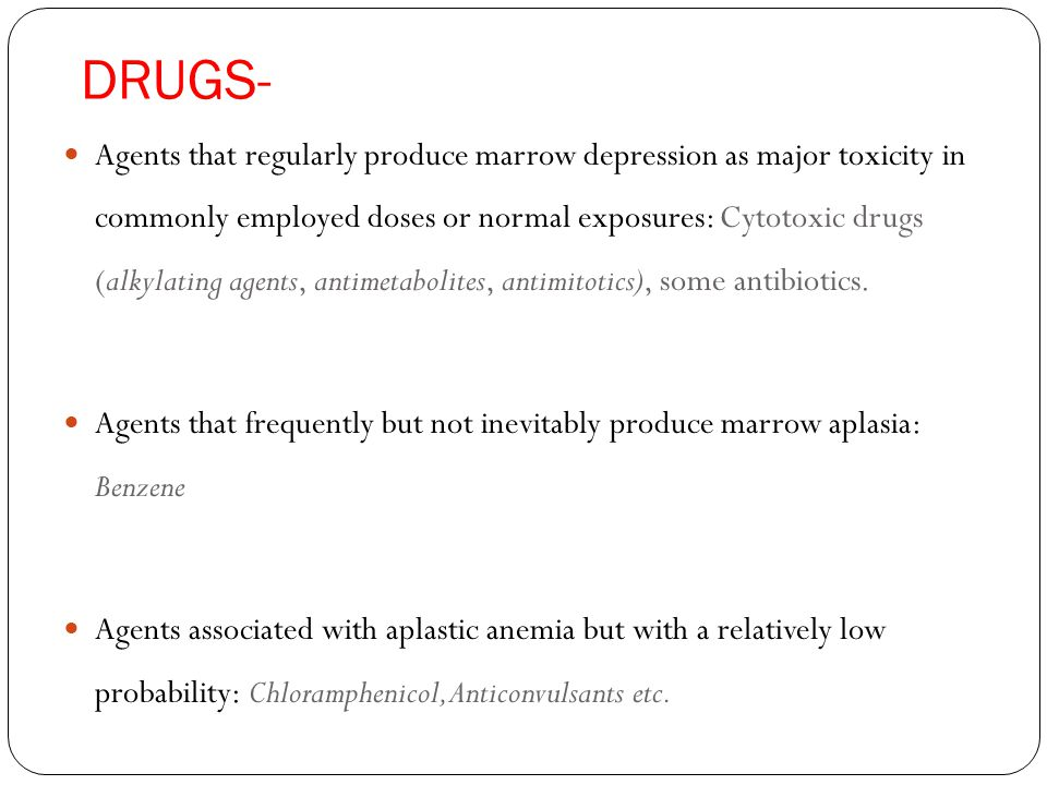 DRUGS- Agents that regularly produce marrow depression as major toxicity in commonly employed doses or normal exposures: Cytotoxic drugs (alkylating agents, antimetabolites, antimitotics), some antibiotics.