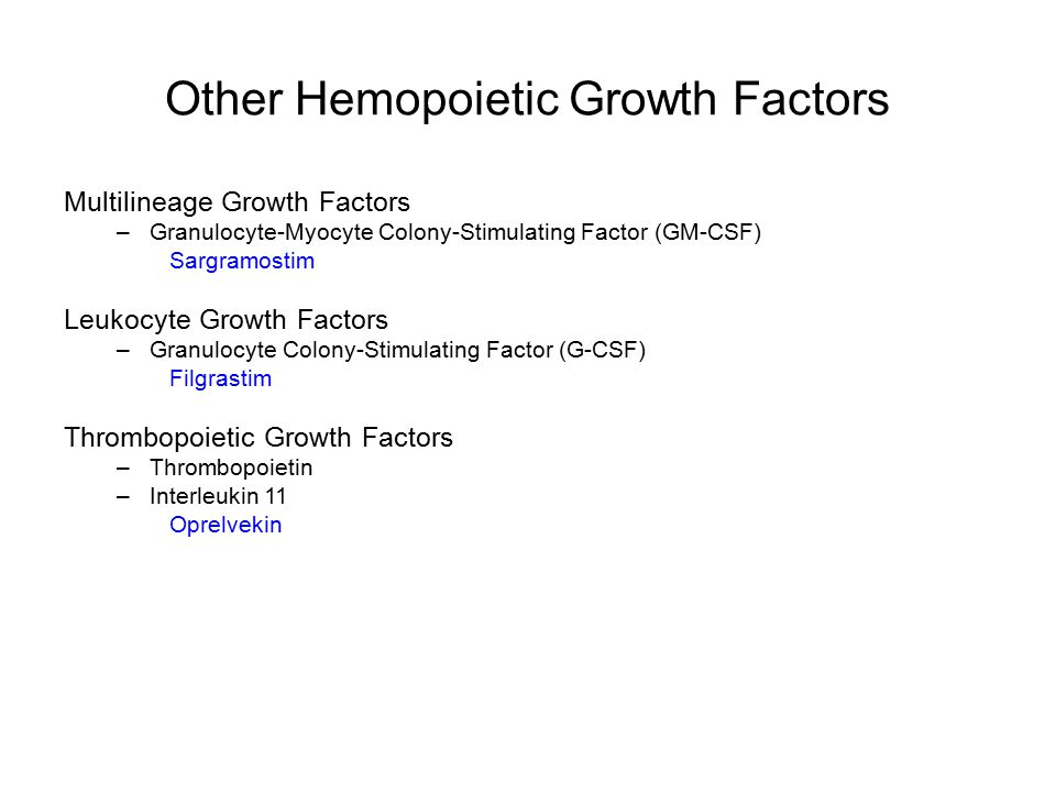 Other Hemopoietic Growth Factors Multilineage Growth Factors –Granulocyte-Myocyte Colony-Stimulating Factor (GM-CSF) Sargramostim Leukocyte Growth Factors –Granulocyte Colony-Stimulating Factor (G-CSF) Filgrastim Thrombopoietic Growth Factors –Thrombopoietin –Interleukin 11 Oprelvekin
