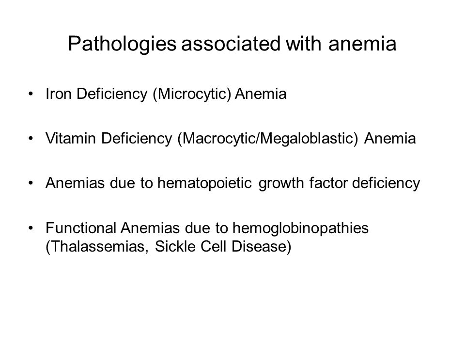 Pathologies associated with anemia Iron Deficiency (Microcytic) Anemia Vitamin Deficiency (Macrocytic/Megaloblastic) Anemia Anemias due to hematopoietic growth factor deficiency Functional Anemias due to hemoglobinopathies (Thalassemias, Sickle Cell Disease)