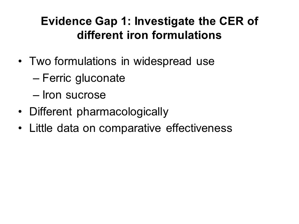 Evidence Gap 1: Investigate the CER of different iron formulations Two formulations in widespread use –Ferric gluconate –Iron sucrose Different pharma