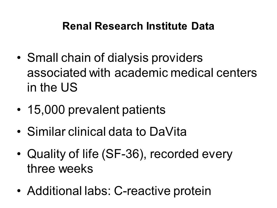 Renal Research Institute Data Small chain of dialysis providers associated with academic medical centers in the US 15,000 prevalent patients Similar c