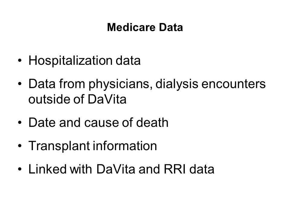Medicare Data Hospitalization data Data from physicians, dialysis encounters outside of DaVita Date and cause of death Transplant information Linked w
