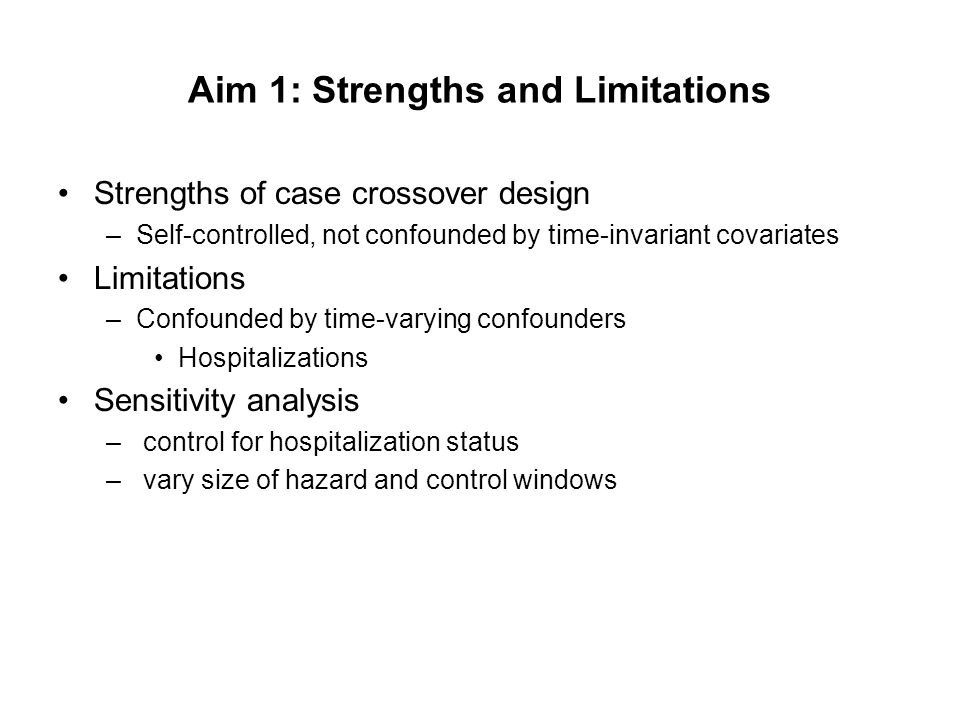 Aim 1: Strengths and Limitations Strengths of case crossover design –Self-controlled, not confounded by time-invariant covariates Limitations –Confoun