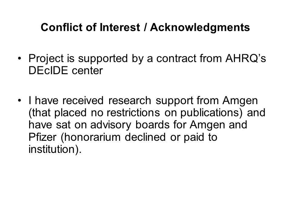 Conflict of Interest / Acknowledgments Project is supported by a contract from AHRQ's DEcIDE center I have received research support from Amgen (that