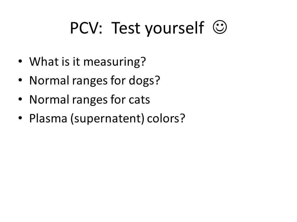 PCV: Test yourself What is it measuring? Normal ranges for dogs? Normal ranges for cats Plasma (supernatent) colors?