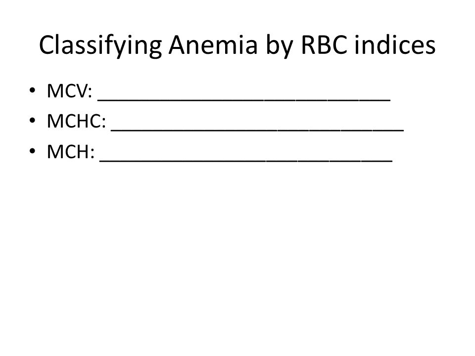 Classifying Anemia by RBC indices MCV: ____________________________ MCHC: ____________________________ MCH: ____________________________