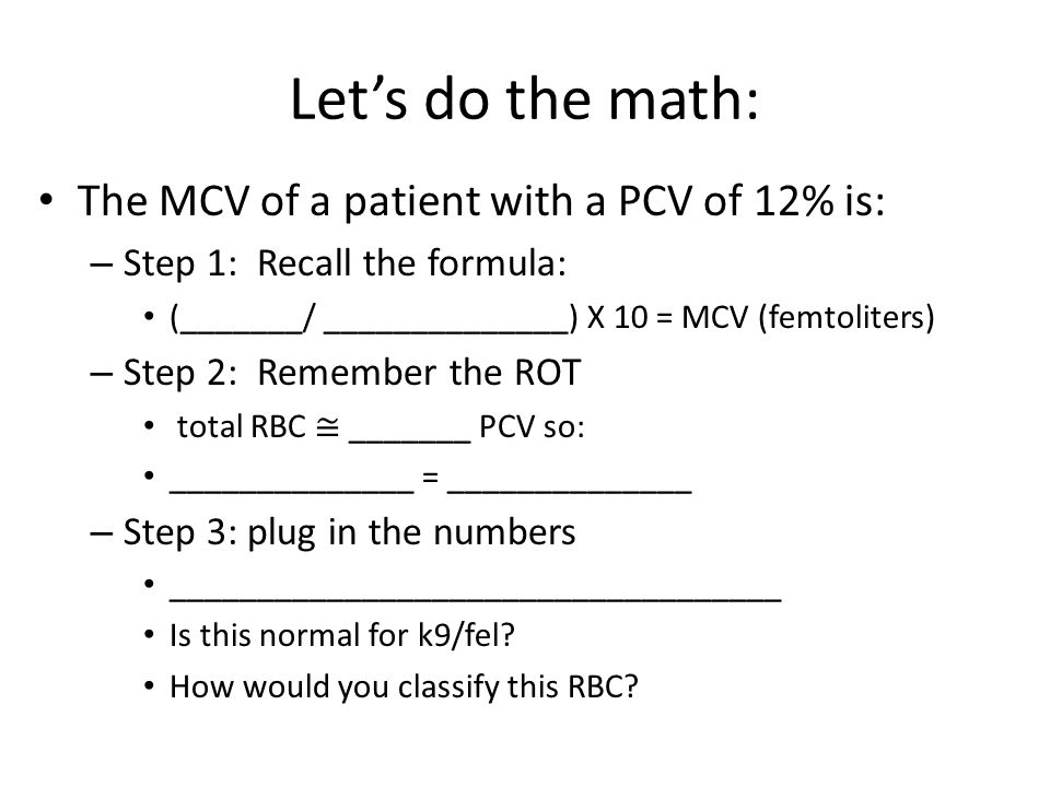 Let's do the math: The MCV of a patient with a PCV of 12% is: – Step 1: Recall the formula: (_______/ ______________) X 10 = MCV (femtoliters) – Step 2: Remember the ROT total RBC ≅ _______ PCV so: ______________ = ______________ – Step 3: plug in the numbers ___________________________________ Is this normal for k9/fel.