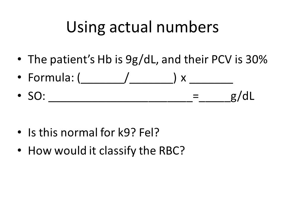Using actual numbers The patient's Hb is 9g/dL, and their PCV is 30% Formula: (_______/_______) x _______ SO: _______________________=_____g/dL Is this normal for k9.