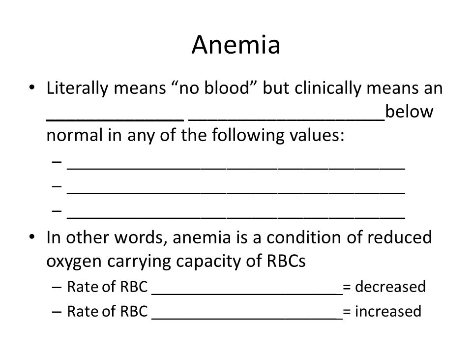Anemia Literally means no blood but clinically means an ______________ ____________________below normal in any of the following values: – ________________________________________ In other words, anemia is a condition of reduced oxygen carrying capacity of RBCs – Rate of RBC ______________________ = decreased – Rate of RBC ______________________ = increased
