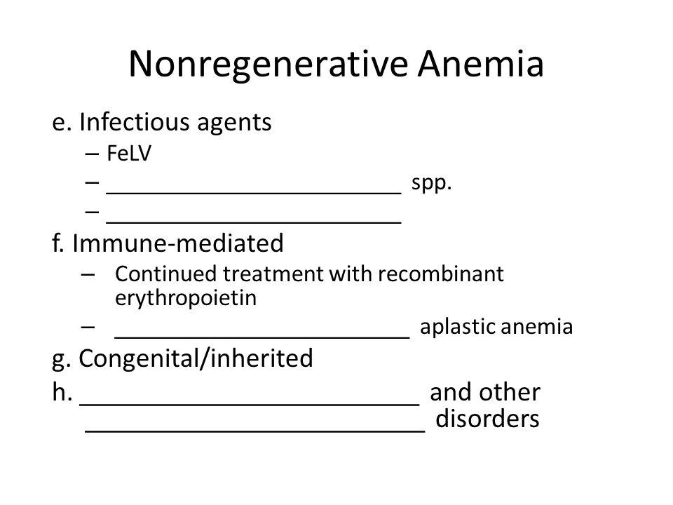 Nonregenerative Anemia e. Infectious agents – FeLV –______________________ spp. –______________________ f. Immune-mediated – Continued treatment with
