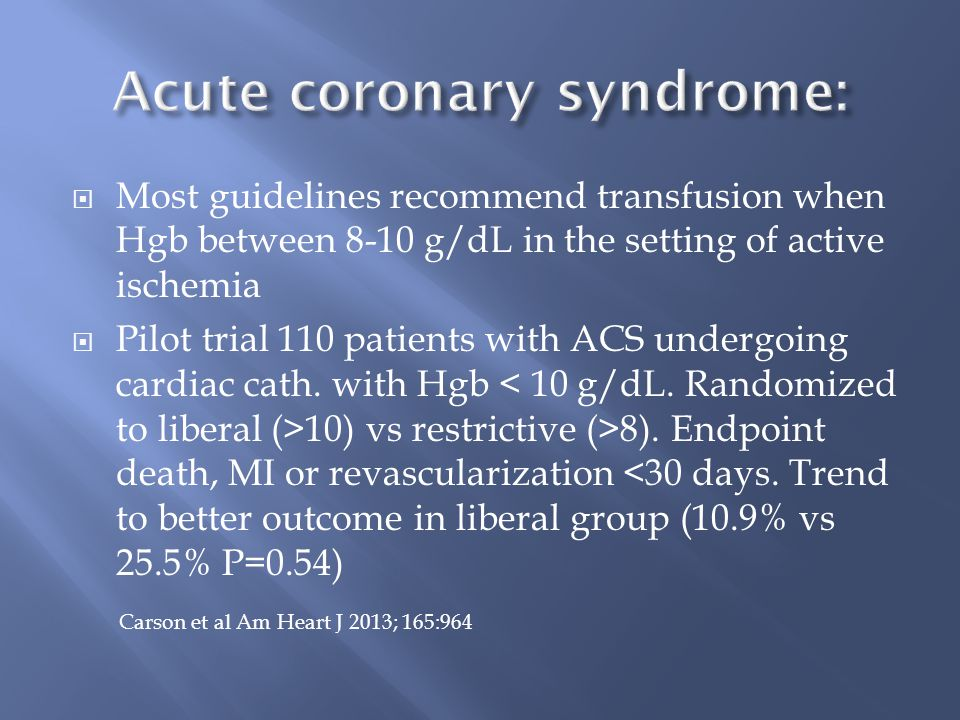  Most guidelines recommend transfusion when Hgb between 8-10 g/dL in the setting of active ischemia  Pilot trial 110 patients with ACS undergoing cardiac cath.