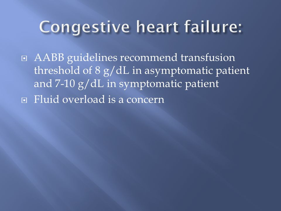  AABB guidelines recommend transfusion threshold of 8 g/dL in asymptomatic patient and 7-10 g/dL in symptomatic patient  Fluid overload is a concern