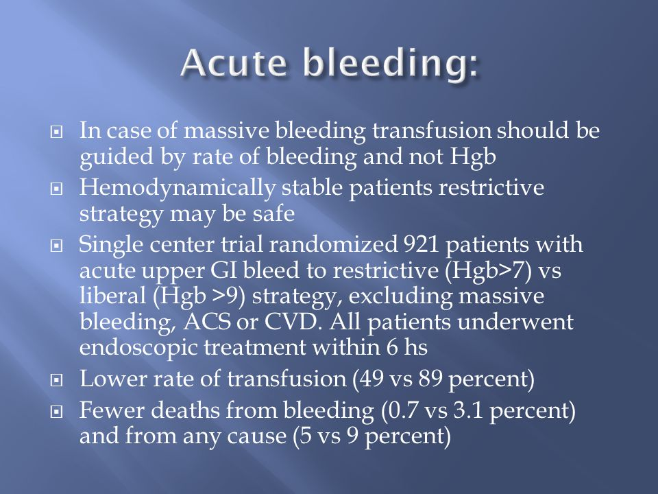  In case of massive bleeding transfusion should be guided by rate of bleeding and not Hgb  Hemodynamically stable patients restrictive strategy may be safe  Single center trial randomized 921 patients with acute upper GI bleed to restrictive (Hgb>7) vs liberal (Hgb >9) strategy, excluding massive bleeding, ACS or CVD.