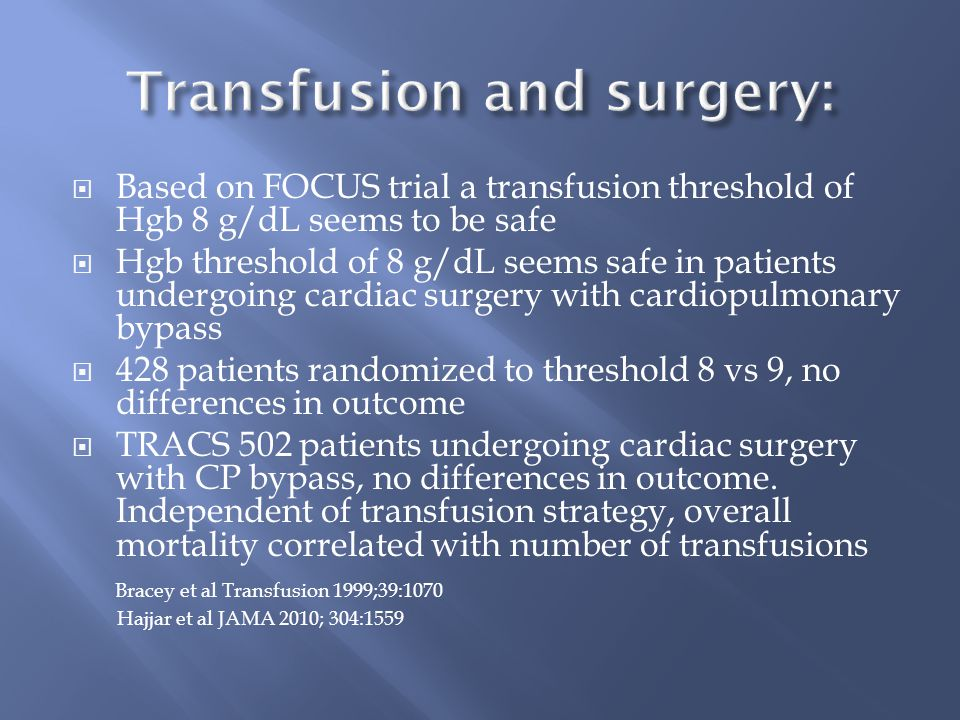  Based on FOCUS trial a transfusion threshold of Hgb 8 g/dL seems to be safe  Hgb threshold of 8 g/dL seems safe in patients undergoing cardiac surgery with cardiopulmonary bypass  428 patients randomized to threshold 8 vs 9, no differences in outcome  TRACS 502 patients undergoing cardiac surgery with CP bypass, no differences in outcome.