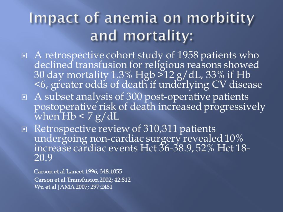  A retrospective cohort study of 1958 patients who declined transfusion for religious reasons showed 30 day mortality 1.3% Hgb >12 g/dL, 33% if Hb <6, greater odds of death if underlying CV disease  A subset analysis of 300 post-operative patients postoperative risk of death increased progressively when Hb < 7 g/dL  Retrospective review of 310,311 patients undergoing non-cardiac surgery revealed 10% increase cardiac events Hct 36-38.9, 52% Hct 18- 20.9 Carson et al Lancet 1996; 348:1055 Carson et al Transfusion 2002; 42:812 Wu et al JAMA 2007; 297:2481