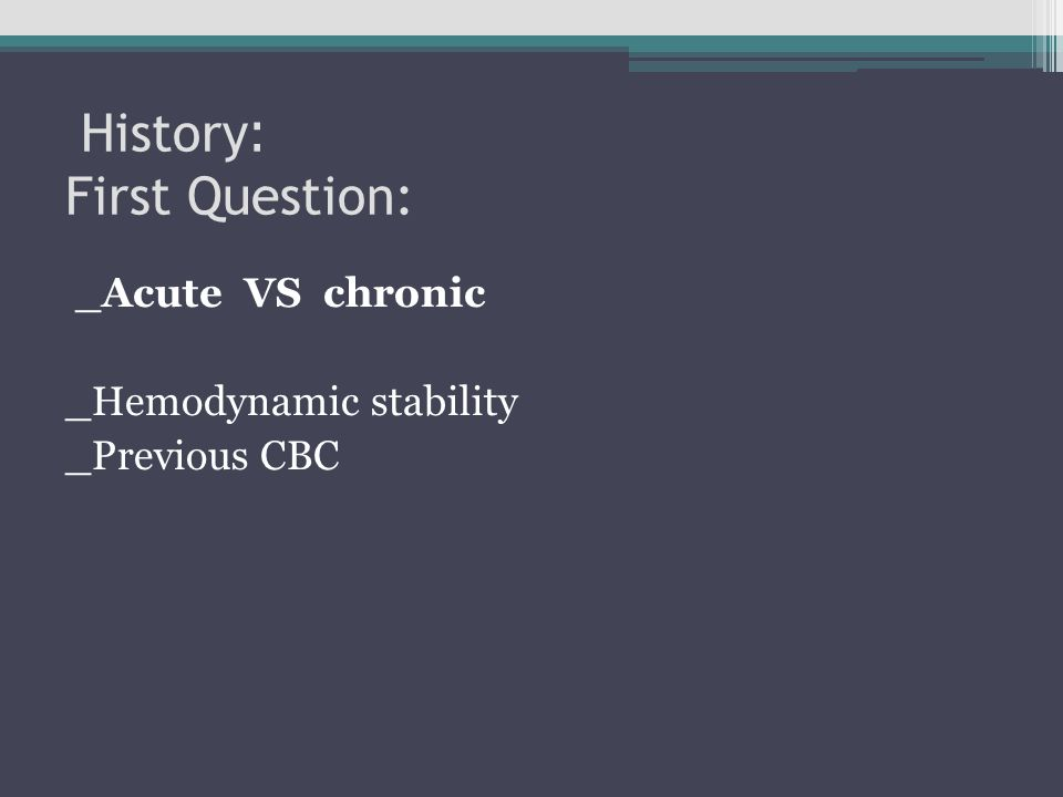 : History First Question: _Acute VS chronic _Hemodynamic stability _Previous CBC