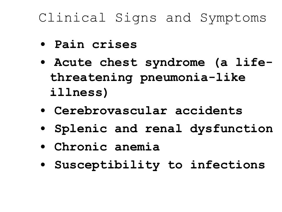 Clinical Signs and Symptoms Pain crises Acute chest syndrome (a life- threatening pneumonia-like illness) Cerebrovascular accidents Splenic and renal