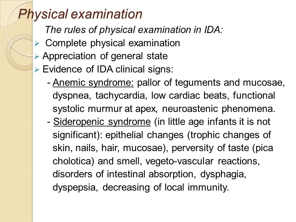 Physical examination The rules of physical examination in IDA:  Complete physical examination  Appreciation of general state  Evidence of IDA clinical signs: - Anemic syndrome: pallor of teguments and mucosae, dyspnea, tachycardia, low cardiac beats, functional systolic murmur at apex, neuroastenic phenomena.