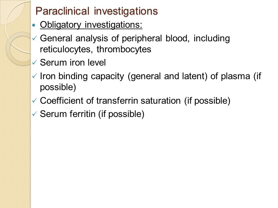 Paraclinical investigations Obligatory investigations: General analysis of peripheral blood, including reticulocytes, thrombocytes Serum iron level Iron binding capacity (general and latent) of plasma (if possible) Coefficient of transferrin saturation (if possible) Serum ferritin (if possible)