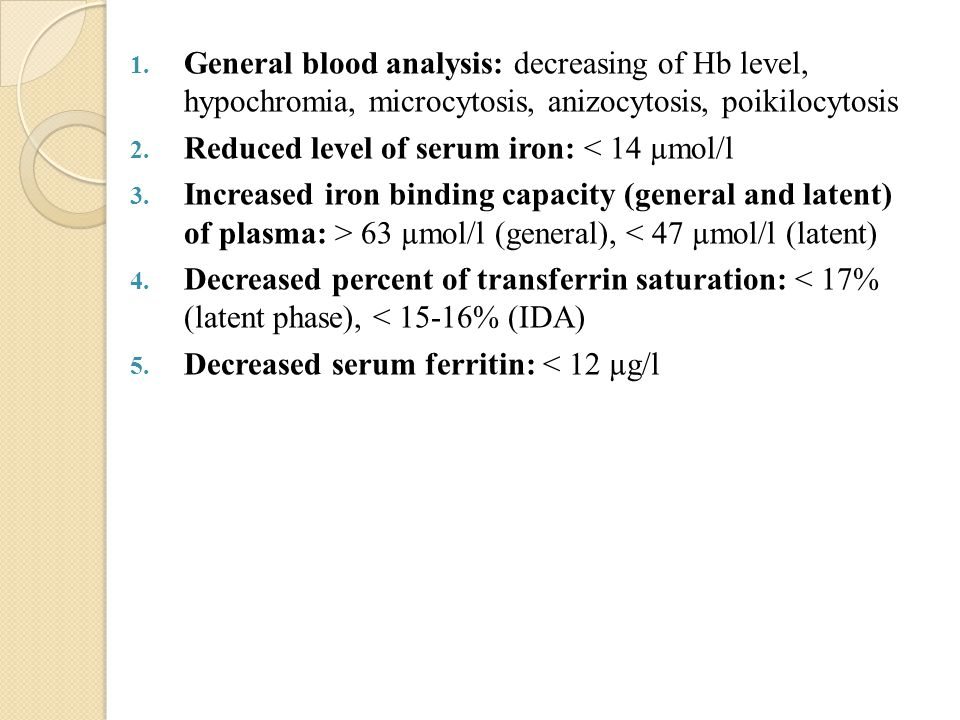 1. General blood analysis: decreasing of Hb level, hypochromia, microcytosis, anizocytosis, poikilocytosis 2. Reduced level of serum iron: < 14 µmol/l
