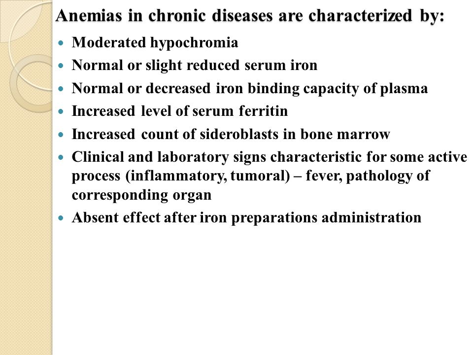 Anemias in chronic diseases are characterized by: Moderated hypochromia Normal or slight reduced serum iron Normal or decreased iron binding capacity of plasma Increased level of serum ferritin Increased count of sideroblasts in bone marrow Clinical and laboratory signs characteristic for some active process (inflammatory, tumoral) – fever, pathology of corresponding organ Absent effect after iron preparations administration