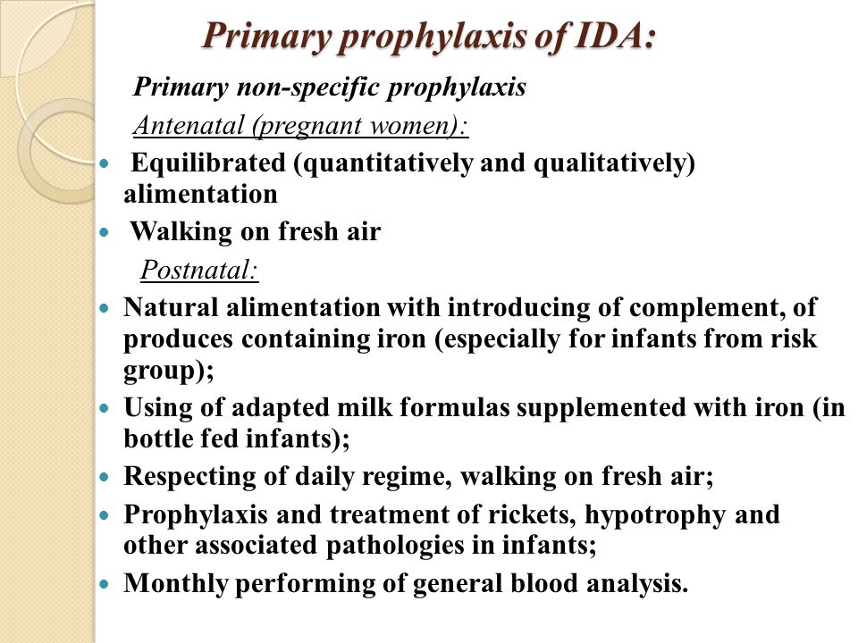 Primary prophylaxis of IDA: Primary non-specific prophylaxis Antenatal (pregnant women): Equilibrated (quantitatively and qualitatively) alimentation Walking on fresh air Postnatal: Natural alimentation with introducing of complement, of produces containing iron (especially for infants from risk group); Using of adapted milk formulas supplemented with iron (in bottle fed infants); Respecting of daily regime, walking on fresh air; Prophylaxis and treatment of rickets, hypotrophy and other associated pathologies in infants; Monthly performing of general blood analysis.
