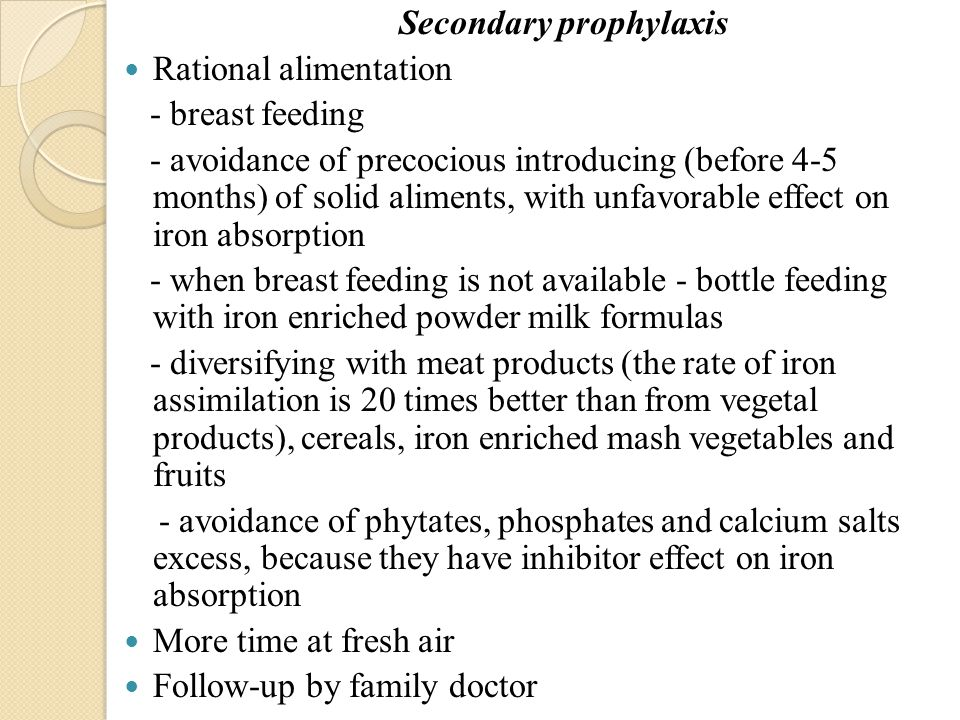 Secondary prophylaxis Rational alimentation - breast feeding - avoidance of precocious introducing (before 4-5 months) of solid aliments, with unfavorable effect on iron absorption - when breast feeding is not available - bottle feeding with iron enriched powder milk formulas - diversifying with meat products (the rate of iron assimilation is 20 times better than from vegetal products), cereals, iron enriched mash vegetables and fruits - avoidance of phytates, phosphates and calcium salts excess, because they have inhibitor effect on iron absorption More time at fresh air Follow-up by family doctor