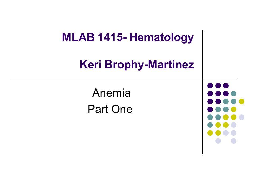 MLAB 1415- Hematology Keri Brophy-Martinez Anemia Part One