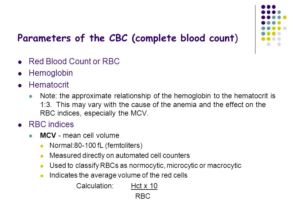 Parameters of the CBC (complete blood count) Red Blood Count or RBC Hemoglobin Hematocrit Note: the approximate relationship of the hemoglobin to the hematocrit is 1:3.