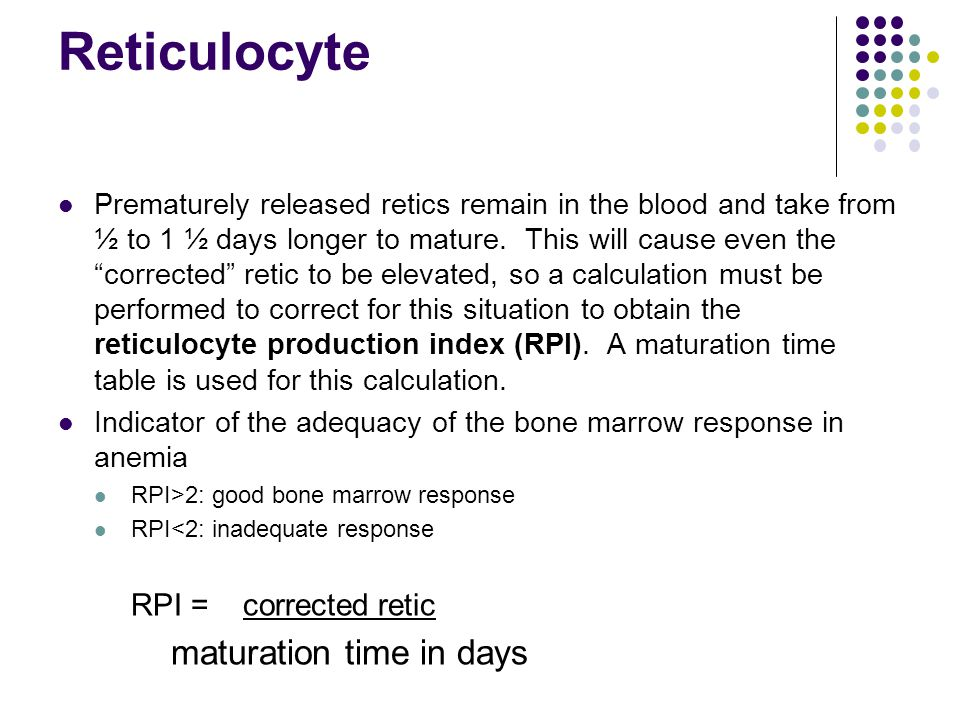 "Reticulocyte Prematurely released retics remain in the blood and take from ½ to 1 ½ days longer to mature. This will cause even the ""corrected"" retic"