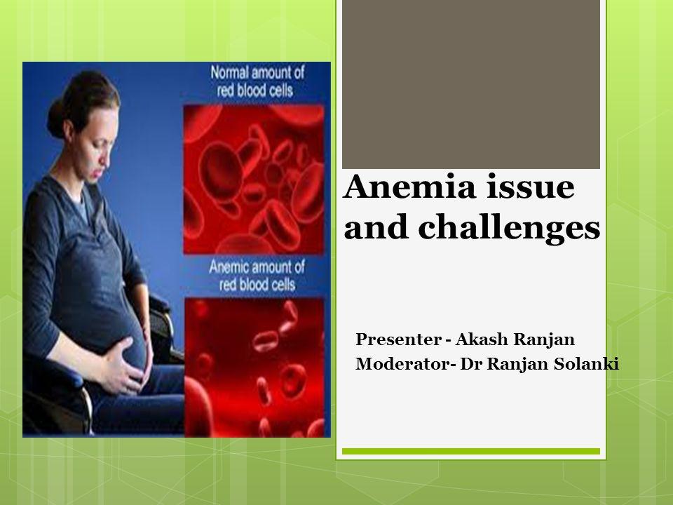 Anemia issue and challenges Presenter - Akash Ranjan Moderator- Dr Ranjan Solanki