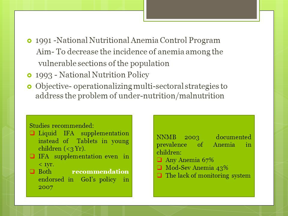  1991 -National Nutritional Anemia Control Program Aim- To decrease the incidence of anemia among the vulnerable sections of the population  1993 -