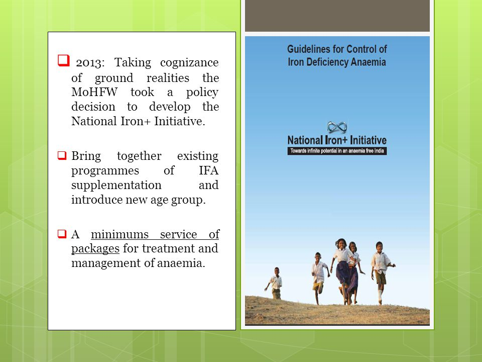  2013: Taking cognizance of ground realities the MoHFW took a policy decision to develop the National Iron+ Initiative.  Bring together existing pro