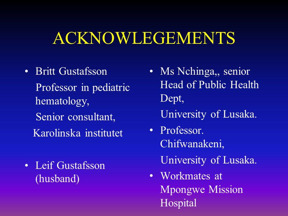 ACKNOWLEGEMENTS Britt Gustafsson Professor in pediatric hematology, Senior consultant, Karolinska institutet Leif Gustafsson (husband) Ms Nchinga,, senior Head of Public Health Dept, University of Lusaka.