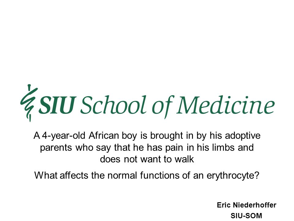 Eric Niederhoffer SIU-SOM What affects the normal functions of an erythrocyte? A 4-year-old African boy is brought in by his adoptive parents who say