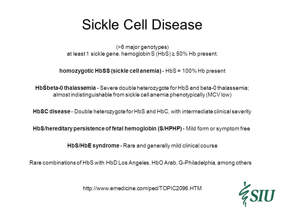 Sickle Cell Disease http://www.emedicine.com/ped/TOPIC2096.HTM Rare combinations of HbS with HbD Los Angeles, HbO Arab, G-Philadelphia, among others (>6 major genotypes) at least 1 sickle gene, hemoglobin S (HbS) ≥ 50% Hb present.