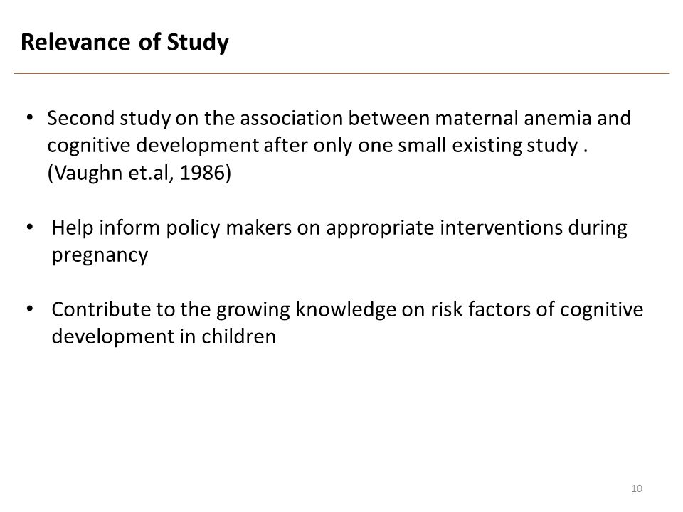Relevance of Study 10 Second study on the association between maternal anemia and cognitive development after only one small existing study. (Vaughn e