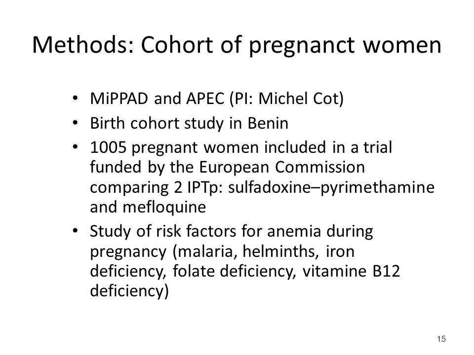 15 Methods: Cohort of pregnanct women MiPPAD and APEC (PI: Michel Cot) Birth cohort study in Benin 1005 pregnant women included in a trial funded by t