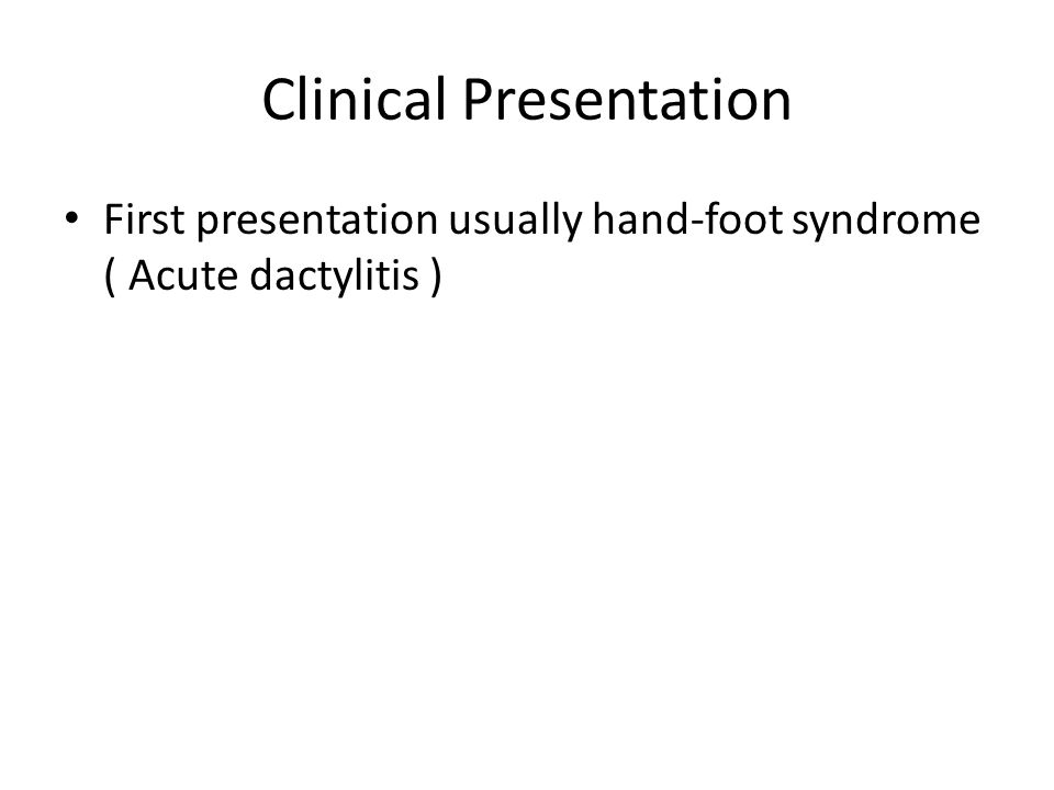 Clinical Presentation First presentation usually hand-foot syndrome ( Acute dactylitis )