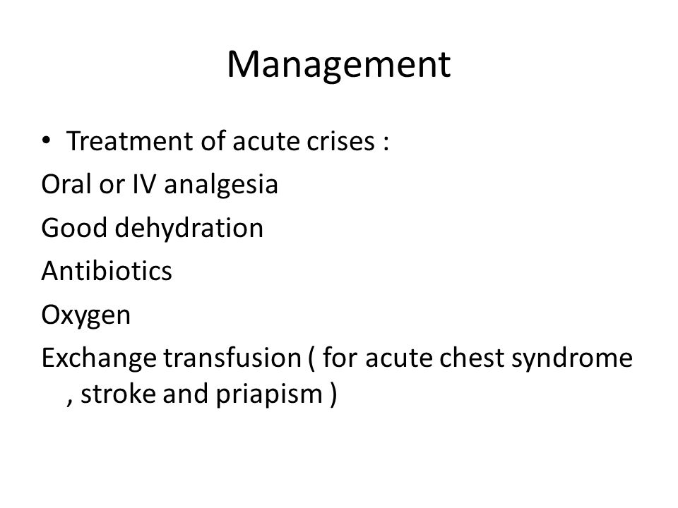 Management Treatment of acute crises : Oral or IV analgesia Good dehydration Antibiotics Oxygen Exchange transfusion ( for acute chest syndrome, strok