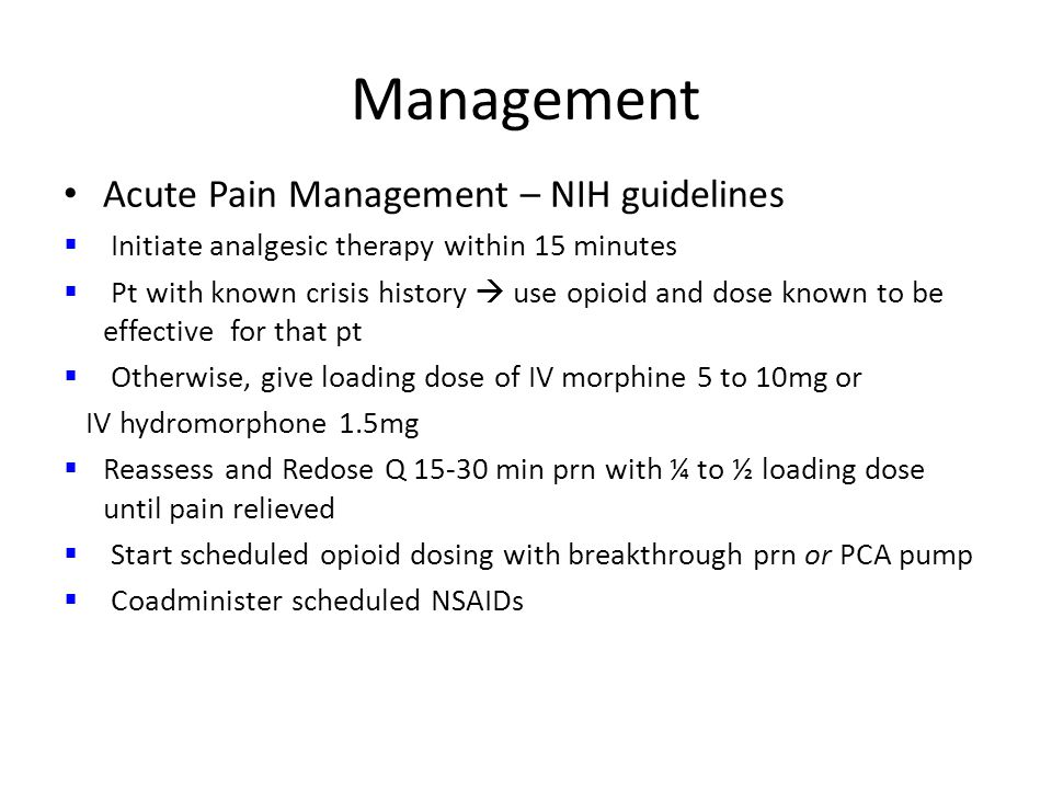 Management Acute Pain Management – NIH guidelines  Initiate analgesic therapy within 15 minutes  Pt with known crisis history  use opioid and dose known to be effective for that pt  Otherwise, give loading dose of IV morphine 5 to 10mg or IV hydromorphone 1.5mg  Reassess and Redose Q 15-30 min prn with ¼ to ½ loading dose until pain relieved  Start scheduled opioid dosing with breakthrough prn or PCA pump  Coadminister scheduled NSAIDs