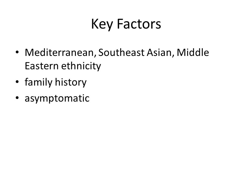 Key Factors Mediterranean, Southeast Asian, Middle Eastern ethnicity family history asymptomatic