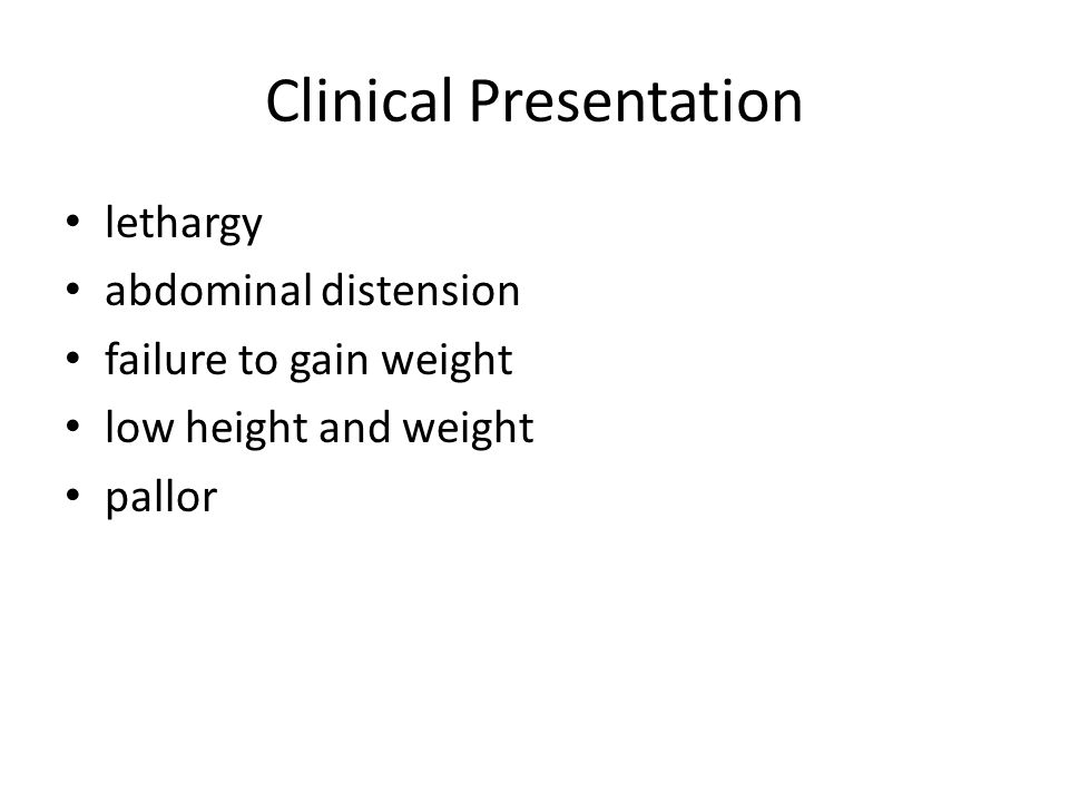 Clinical Presentation lethargy abdominal distension failure to gain weight low height and weight pallor