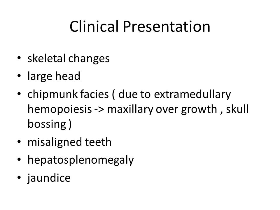 Clinical Presentation skeletal changes large head chipmunk facies ( due to extramedullary hemopoiesis -> maxillary over growth, skull bossing ) misaligned teeth hepatosplenomegaly jaundice