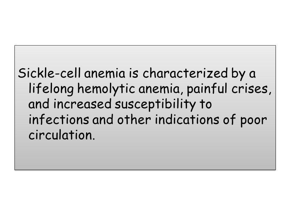 Sickle-cell anemia is characterized by a lifelong hemolytic anemia, painful crises, and increased susceptibility to infections and other indications of poor circulation.