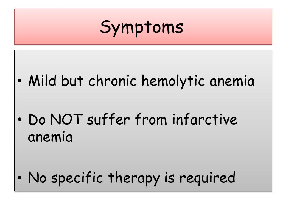 Symptoms Mild but chronic hemolytic anemia Do NOT suffer from infarctive anemia No specific therapy is required Mild but chronic hemolytic anemia Do NOT suffer from infarctive anemia No specific therapy is required