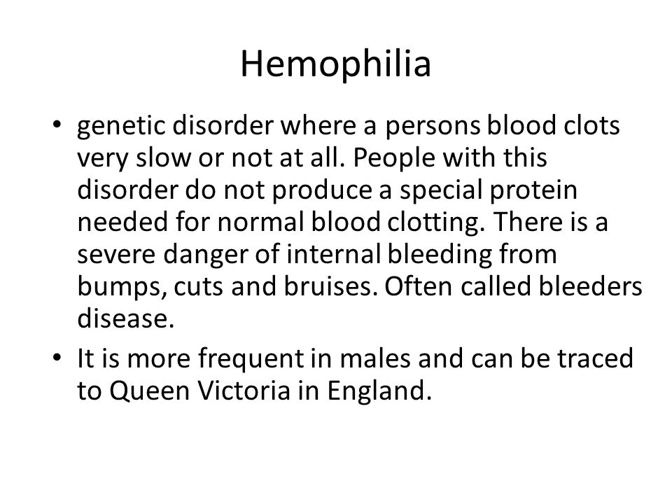 Hemophilia genetic disorder where a persons blood clots very slow or not at all. People with this disorder do not produce a special protein needed for