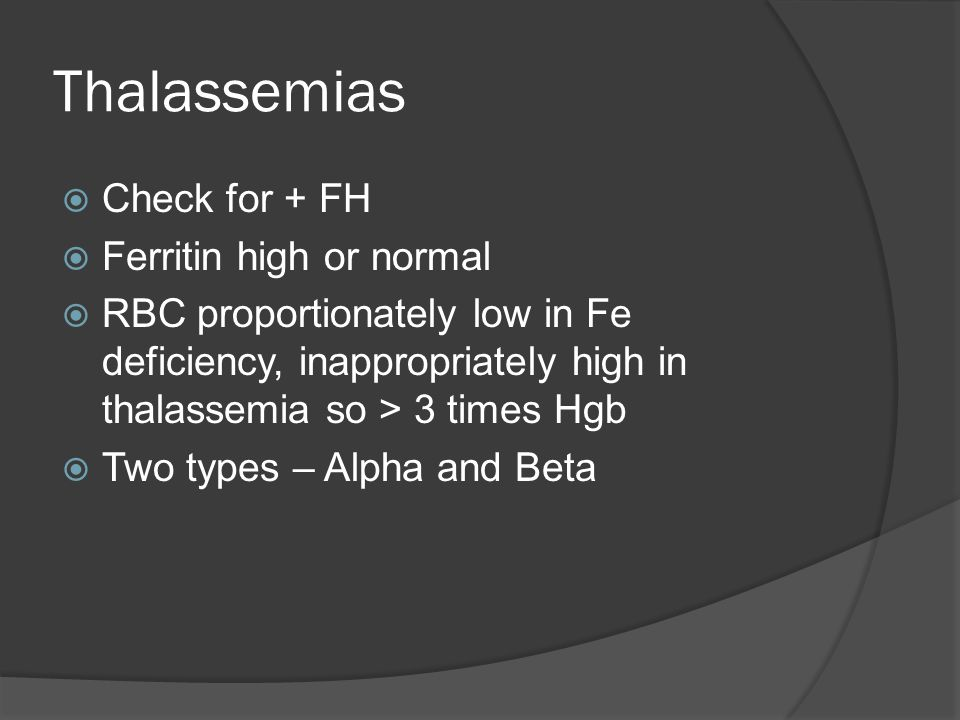 Thalassemias  Check for + FH  Ferritin high or normal  RBC proportionately low in Fe deficiency, inappropriately high in thalassemia so > 3 times Hgb  Two types – Alpha and Beta
