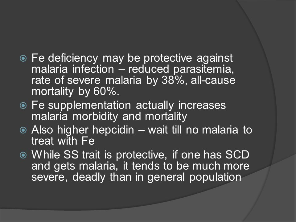  Fe deficiency may be protective against malaria infection – reduced parasitemia, rate of severe malaria by 38%, all-cause mortality by 60%.