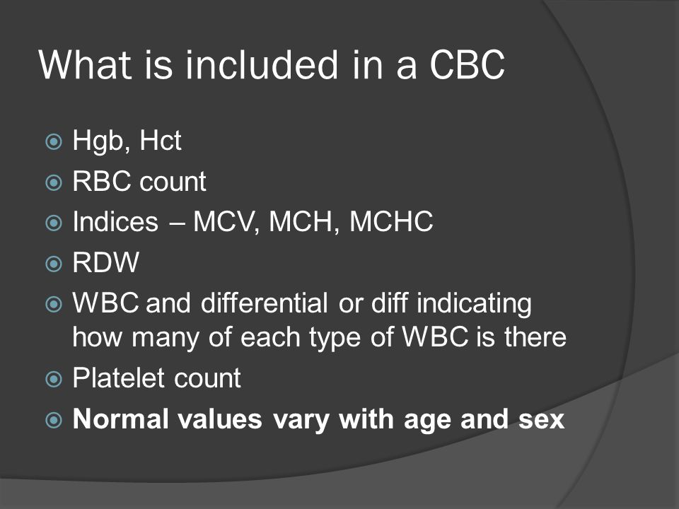 What is included in a CBC  Hgb, Hct  RBC count  Indices – MCV, MCH, MCHC  RDW  WBC and differential or diff indicating how many of each type of WBC is there  Platelet count  Normal values vary with age and sex